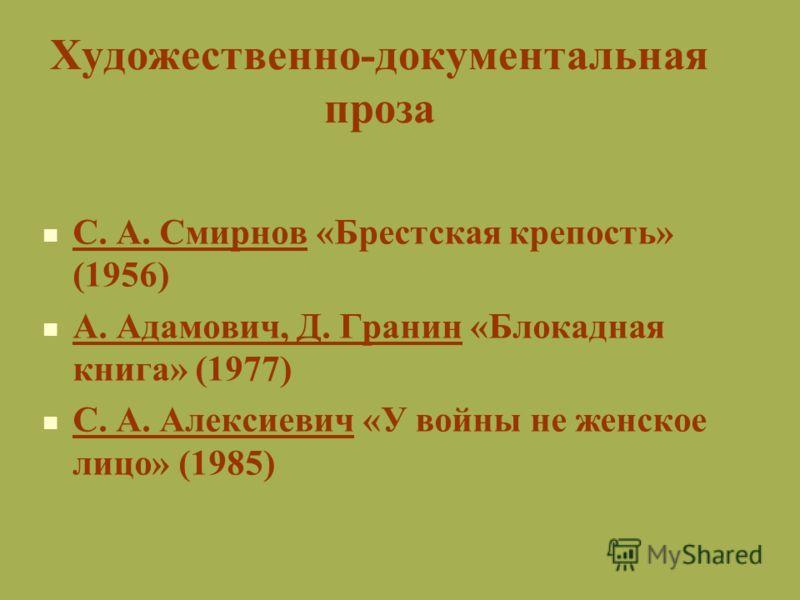 Художественно-документальная проза С. А. Смирнов «Брестская крепость» (1956) А. Адамович, Д. Гранин «Блокадная книга» (1977) С. А. Алексиевич «У войны не женское лицо» (1985)