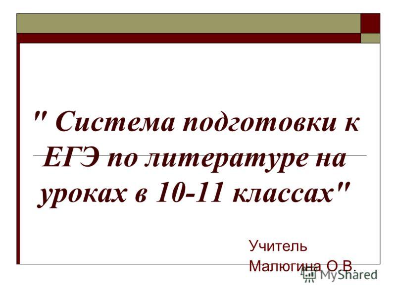 Система подготовки к ЕГЭ по литературе на уроках в 10-11 классах Учитель Малюгина О.В.