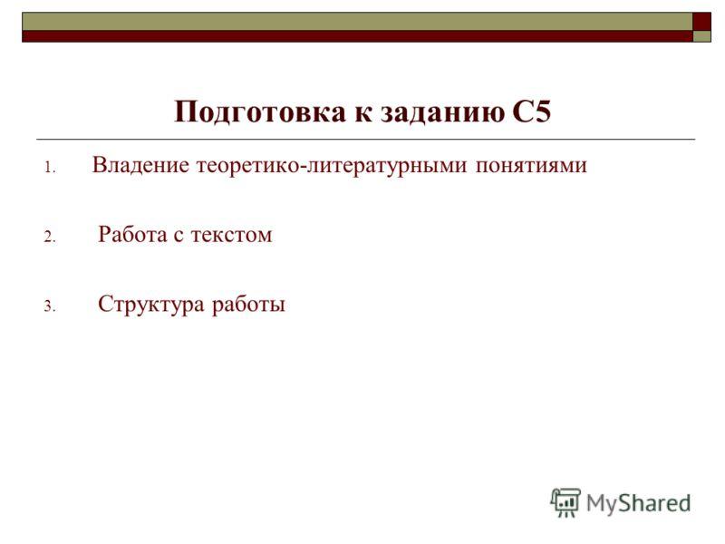 Подготовка к заданию С5 1. Владение теоретико-литературными понятиями 2. Работа с текстом 3. Структура работы