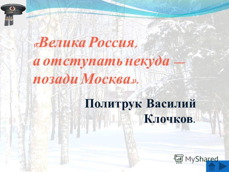 « Велика Россия, а отступать некуда позади Москва ». Политрук Василий Клочков.