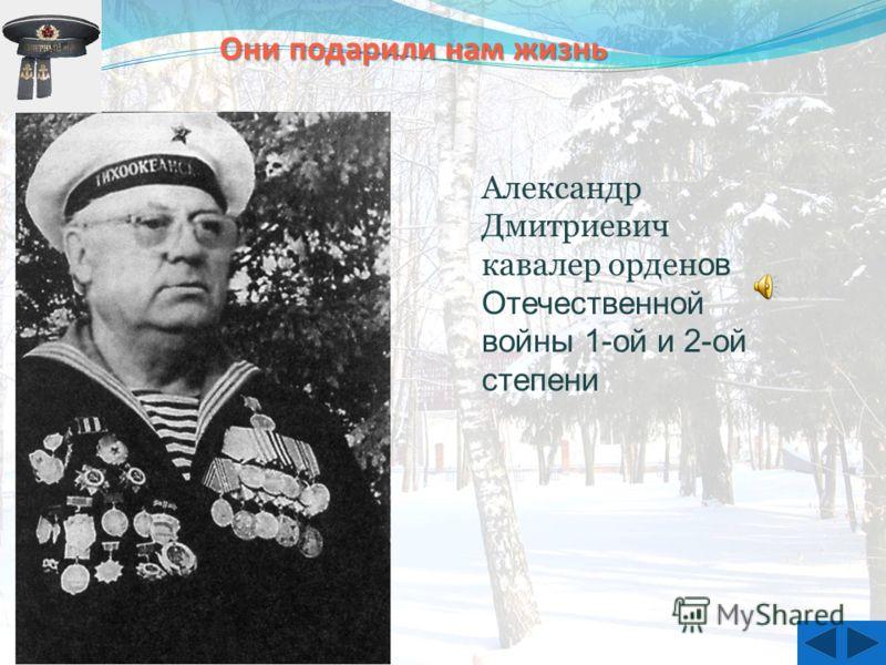 Александр Дмитриевич кавалер орден ов Отечественной войны 1-ой и 2-ой степени Они подарили нам жизнь