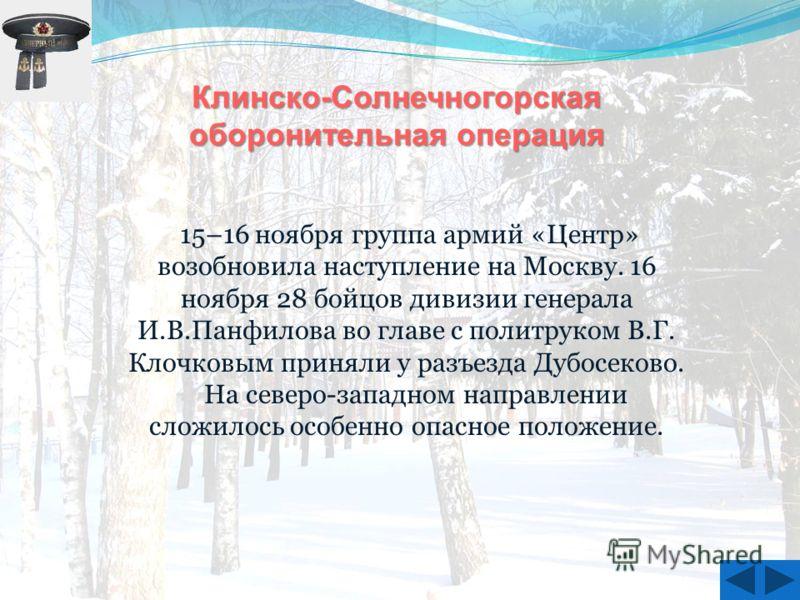 15–16 ноября группа армий «Центр» возобновила наступление на Москву. 16 ноября 28 бойцов дивизии генерала И.В.Панфилова во главе с политруком В.Г. Клочковым приняли у разъезда Дубосеково. На северо-западном направлении сложилось особенно опасное поло