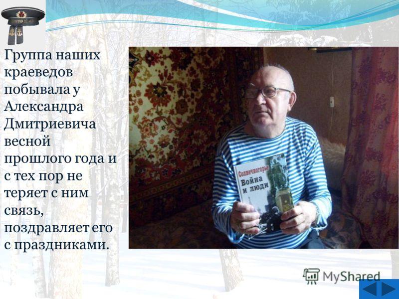 Группа наших краеведов побывала у Александра Дмитриевича весной прошлого года и с тех пор не теряет с ним связь, поздравляет его с праздниками.