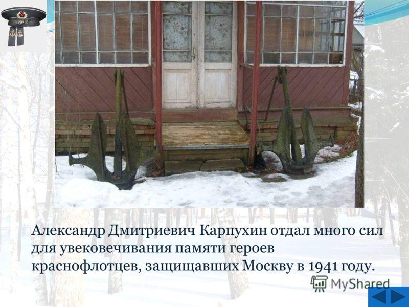 Александр Дмитриевич Карпухин отдал много сил для увековечивания памяти героев краснофлотцев, защищавших Москву в 1941 году.