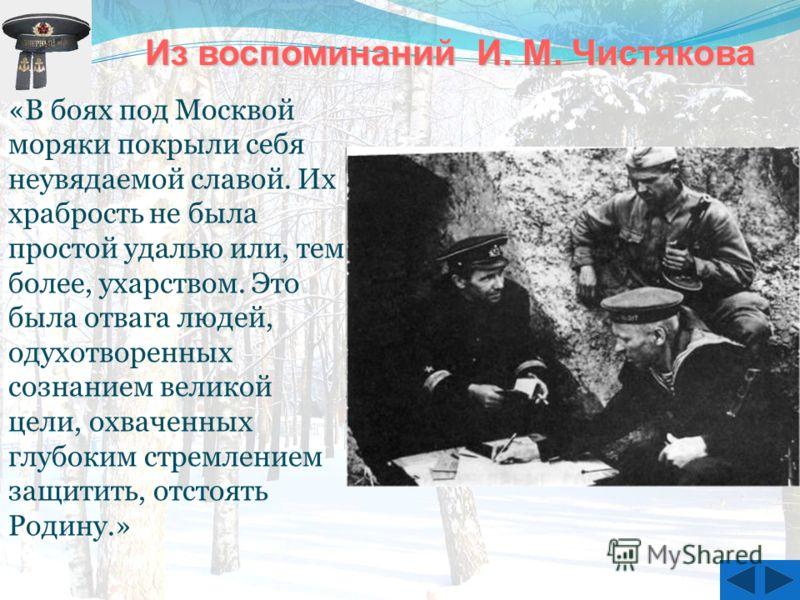 Из воспоминаний И. М. Чистякова Из воспоминаний И. М. Чистякова «В боях под Москвой моряки покрыли себя неувядаемой славой. Их храбрость не была простой удалью или, тем более, ухарством. Это была отвага людей, одухотворенных сознанием великой цели, о
