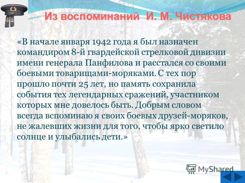 «В начале января 1942 года я был назначен командиром 8-й гвардейской стрелковой дивизии имени генерала Панфилова и расстался со своими боевыми товарищами-моряками. С тех пор прошло почти 25 лет, но память сохранила события тех легендарных сражений, у