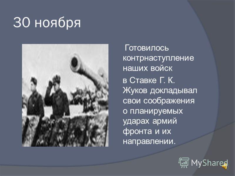 30 ноября Готовилось контрнаступление наших войск в Ставке Г. К. Жуков докладывал свои соображения о планируемых ударах армий фронта и их направлении.