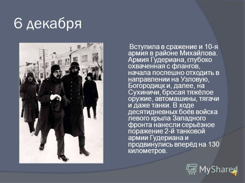 6 декабря Вступила в сражение и 10-я армия в районе Михайлова. Армия Гудериана, глубоко охваченная с флангов, начала поспешно отходить в направлении на Узловую, Богородицк и, далее, на Сухиничи, бросая тяжёлое оружие, автомашины, тягачи и даже танки.
