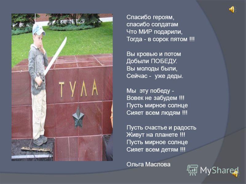 Спасибо героям, спасибо солдатам Что МИР подарили, Тогда - в сорок пятом !!! Вы кровью и потом Добыли ПОБЕДУ. Вы молоды были, Сейчас - уже деды. Мы эту победу - Вовек не забудем !!! Пусть мирное солнце Сияет всем людям !!! Пусть счастье и радость Жив