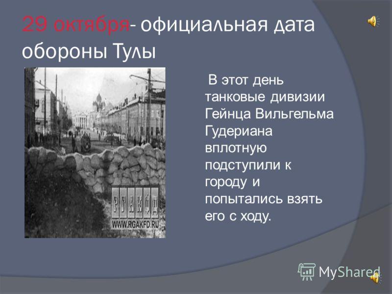 29 октября- официальная дата обороны Тулы В этот день танковые дивизии Гейнца Вильгельма Гудериана вплотную подступили к городу и попытались взять его с ходу.