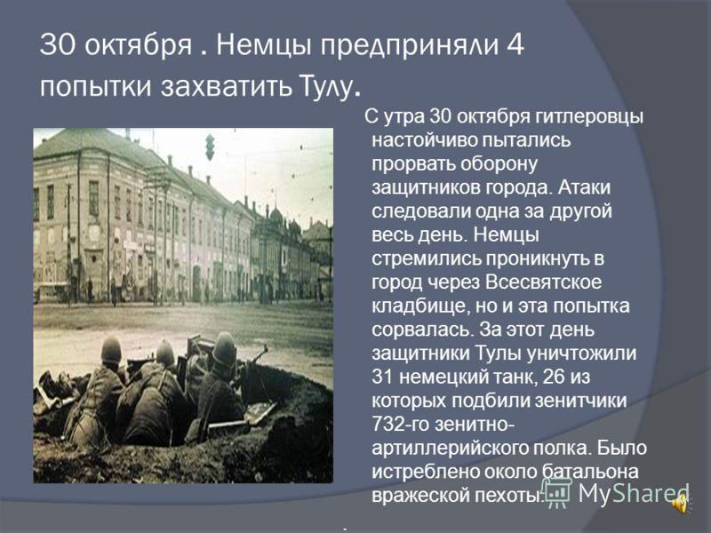 30 октября. Немцы предприняли 4 попытки захватить Тулу. С утра 30 октября гитлеровцы настойчиво пытались прорвать оборону защитников города. Атаки следовали одна за другой весь день. Немцы стремились проникнуть в город через Всесвятское кладбище, но