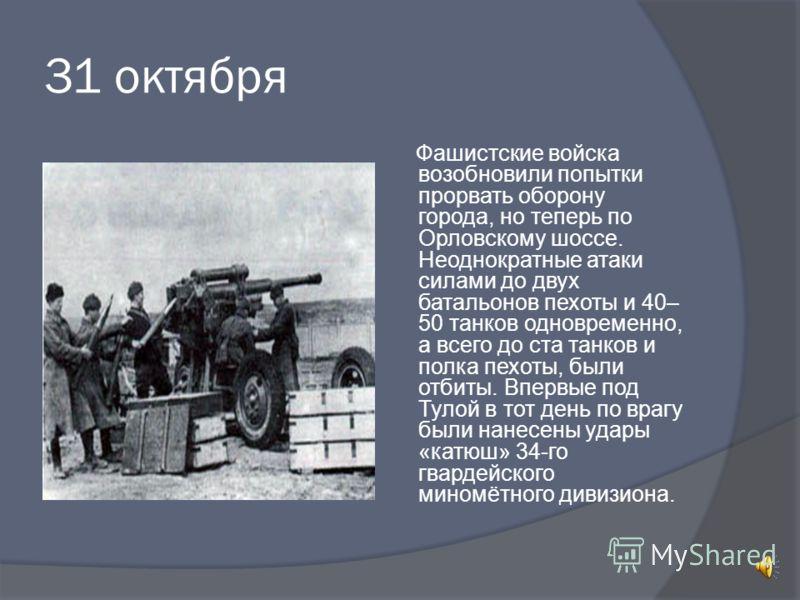 31 октября Фашистские войска возобновили попытки прорвать оборону города, но теперь по Орловскому шоссе. Неоднократные атаки силами до двух батальонов пехоты и 40– 50 танков одновременно, а всего до ста танков и полка пехоты, были отбиты. Впервые под