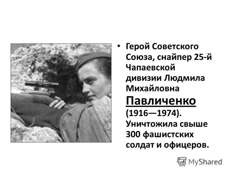 Герой Советского Союза, снайпер 25-й Чапаевской дивизии Людмила Михайловна Павличенко (19161974). Уничтожила свыше 300 фашистских солдат и офицеров.