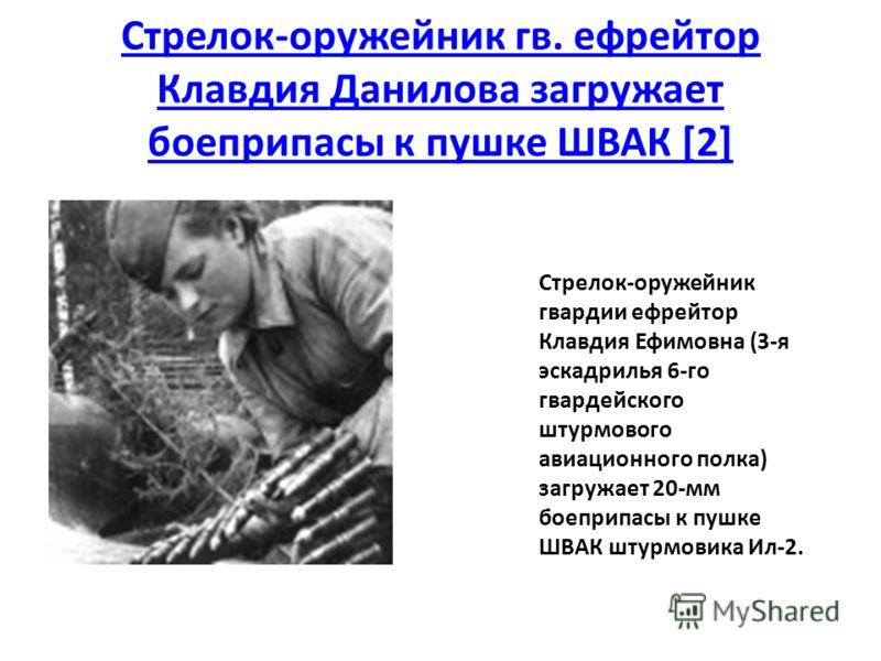 Стрелок-оружейник гв. ефрейтор Клавдия Данилова загружает боеприпасы к пушке ШВАК [2] Стрелок-оружейник гвардии ефрейтор Клавдия Ефимовна (3-я эскадрилья 6-го гвардейского штурмового авиационного полка) загружает 20-мм боеприпасы к пушке ШВАК штурмов