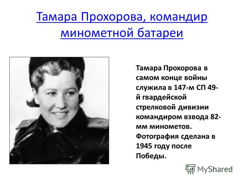 Тамара Прохорова, командир минометной батареи Тамара Прохорова в самом конце войны служила в 147-м СП 49- й гвардейской стрелковой дивизии командиром взвода 82- мм минометов. Фотография сделана в 1945 году после Победы.