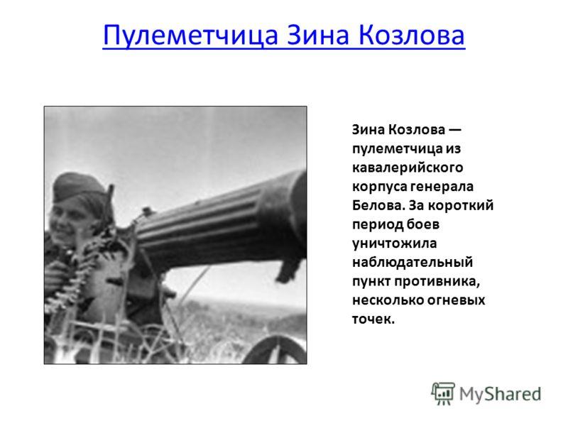 Пулеметчица Зина Козлова Зина Козлова пулеметчица из кавалерийского корпуса генерала Белова. За короткий период боев уничтожила наблюдательный пункт противника, несколько огневых точек.