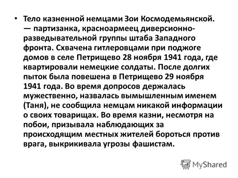 Тело казненной немцами Зои Космодемьянской. партизанка, красноармеец диверсионно- разведывательной группы штаба Западного фронта. Схвачена гитлеровцами при поджоге домов в селе Петрищево 28 ноября 1941 года, где квартировали немецкие солдаты. После д
