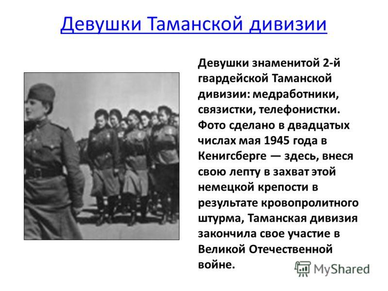 Девушки Таманской дивизии Девушки знаменитой 2-й гвардейской Таманской дивизии: медработники, связистки, телефонистки. Фото сделано в двадцатых числах мая 1945 года в Кенигсберге здесь, внеся свою лепту в захват этой немецкой крепости в результате кр