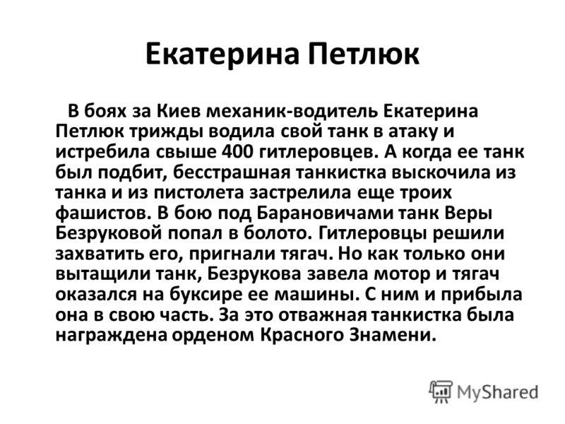Екатерина Петлюк В боях за Киев механик-водитель Екатерина Петлюк трижды водила свой танк в атаку и истребила свыше 400 гитлеровцев. А когда ее танк был подбит, бесстрашная танкистка выскочила из танка и из пистолета застрелила еще троих фашистов. В