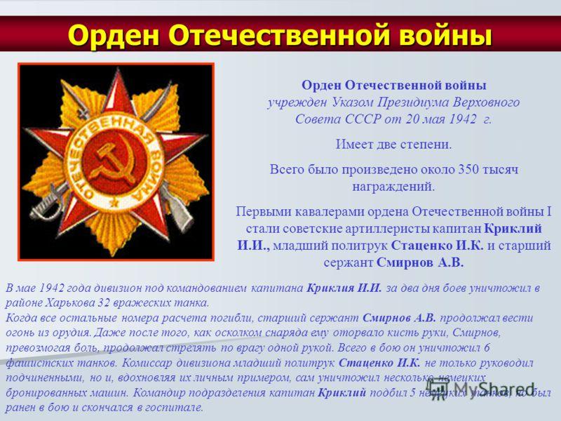 Орден Отечественной войны учрежден Указом Президиума Верховного Совета СССР от 20 мая 1942 г. Имеет две степени. Всего было произведено около 350 тысяч награждений. Первыми кавалерами ордена Отечественной войны I стали советские артиллеристы капитан
