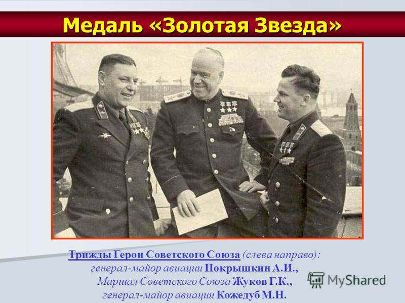 Трижды Герои Советского Союза (слева направо): генерал-майор авиации Покрышкин А.И., Маршал Советского Союза Жуков Г.К., генерал-майор авиации Кожедуб М.Н. Медаль «Золотая Звезда»