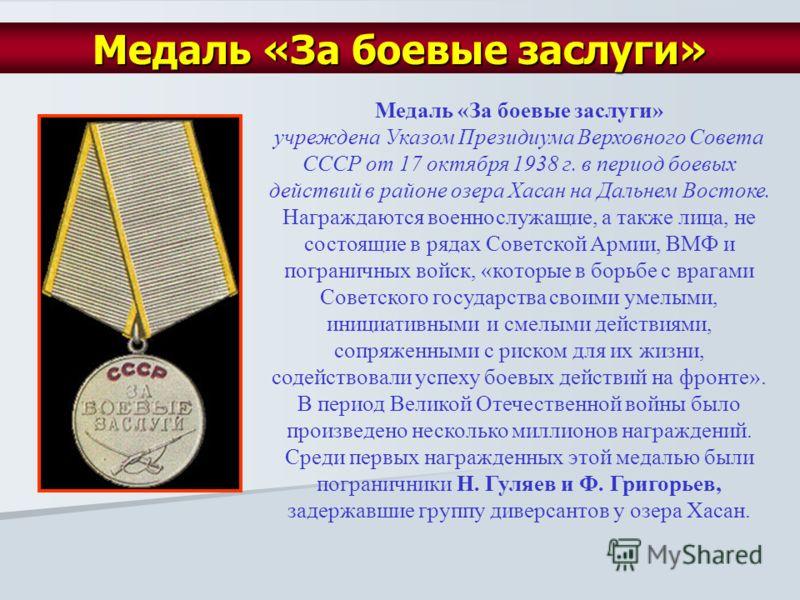 Медаль «За боевые заслуги» учреждена Указом Президиума Верховного Совета СССР от 17 октября 1938 г. в период боевых действий в районе озера Хасан на Дальнем Востоке. Награждаются военнослужащие, а также лица, не состоящие в рядах Советской Армии, ВМФ
