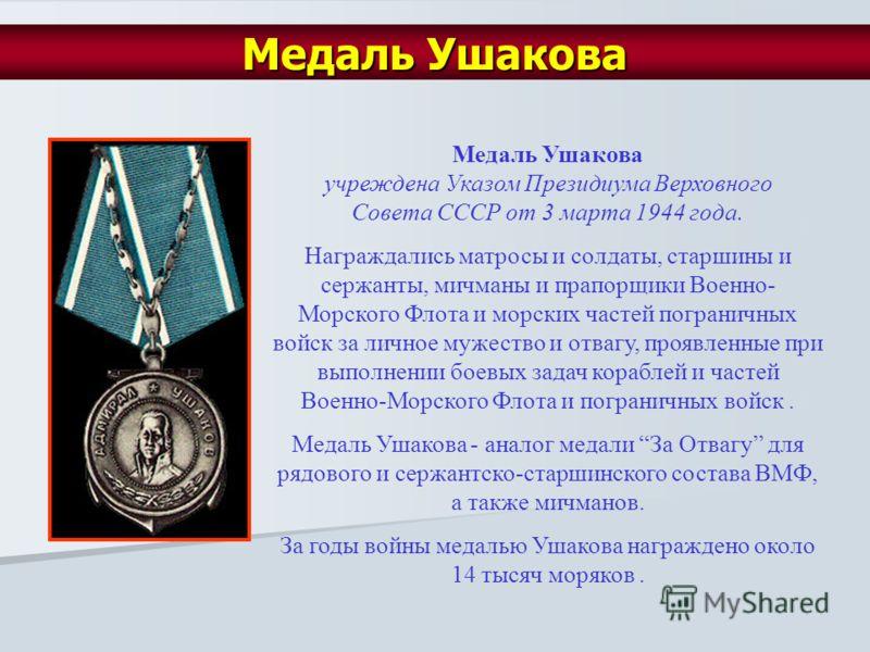 Медаль Ушакова учреждена Указом Президиума Верховного Совета СССР от 3 марта 1944 года. Награждались матросы и солдаты, старшины и сержанты, мичманы и прапорщики Военно- Морского Флота и морских частей пограничных войск за личное мужество и отвагу, п