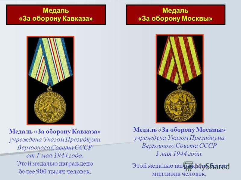 Медаль «За оборону Кавказа» Медаль «За оборону Москвы» Медаль «За оборону Кавказа» учреждена Указом Президиума Верховного Совета СССР от 1 мая 1944 года. Этой медалью награждено более 900 тысяч человек. Медаль «За оборону Москвы» учреждена Указом Пре
