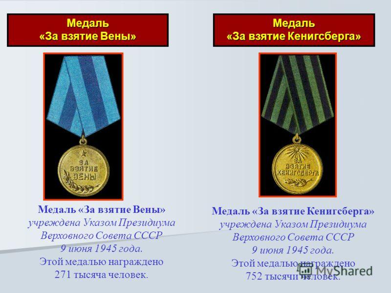 Медаль «За взятие Вены» Медаль «За взятие Кенигсберга» Медаль «За взятие Вены» учреждена Указом Президиума Верховного Совета СССР 9 июня 1945 года. Этой медалью награждено 271 тысяча человек. Медаль «За взятие Кенигсберга» учреждена Указом Президиума
