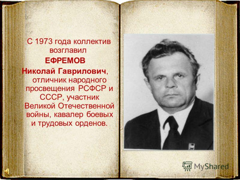 С 1973 года коллектив возглавил ЕФРЕМОВ Николай Гаврилович, отличник народного просвещения РСФСР и СССР, участник Великой Отечественной войны, кавалер боевых и трудовых орденов.