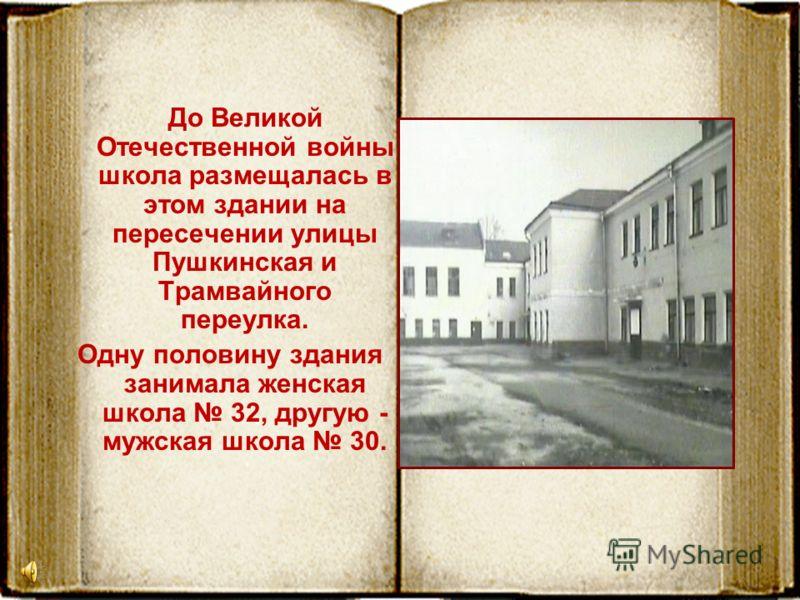 До Великой Отечественной войны школа размещалась в этом здании на пересечении улицы Пушкинская и Трамвайного переулка. Одну половину здания занимала женская школа 32, другую - мужская школа 30.