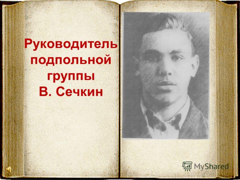 Руководитель подпольной группы В. Сечкин