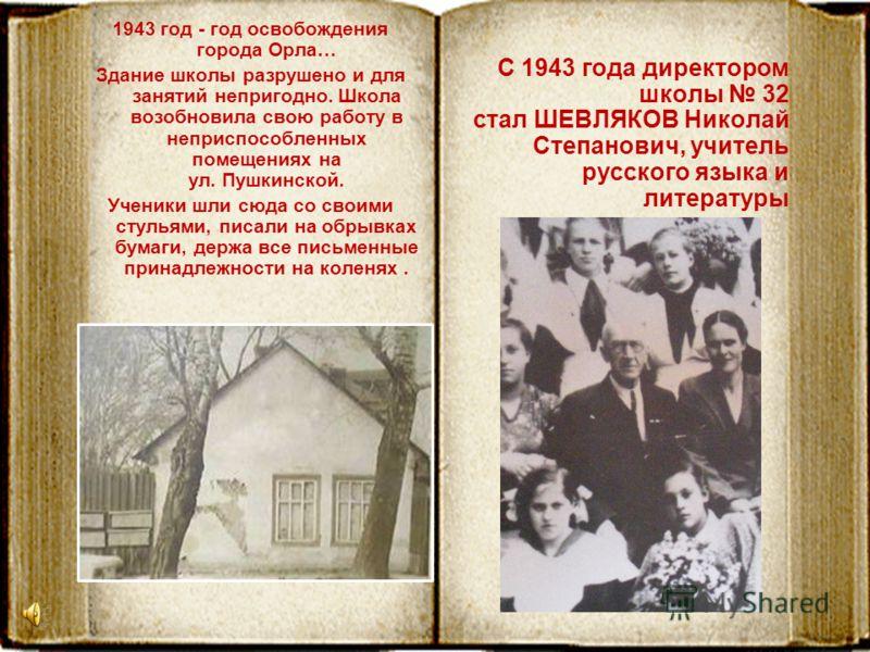1943 год - год освобождения города Орла… Здание школы разрушено и для занятий непригодно. Школа возобновила свою работу в неприспособленных помещениях на ул. Пушкинской. Ученики шли сюда со своими стульями, писали на обрывках бумаги, держа все письме