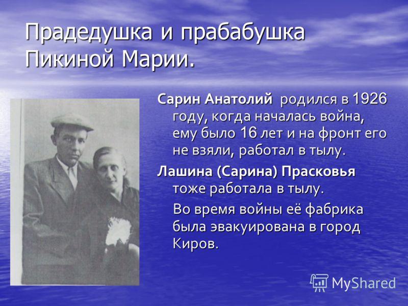 Прадедушка и прабабушка Пикиной Марии. Сарин Анатолий родился в 1926 году, когда началась война, ему было 16 лет и на фронт его не взяли, работал в тылу. Лашина (Сарина) Прасковья тоже работала в тылу. Во время войны её фабрика была эвакуирована в го