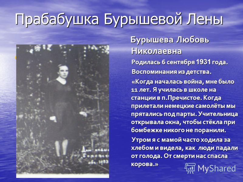 Прабабушка Бурышевой Лены Бурышева Любовь Николаевна Бурышева Любовь Николаевна Родилась 6 сентября 1931 года. Родилась 6 сентября 1931 года. Воспоминания из детства. Воспоминания из детства. «Когда началась война, мне было 11 лет. Я училась в школе