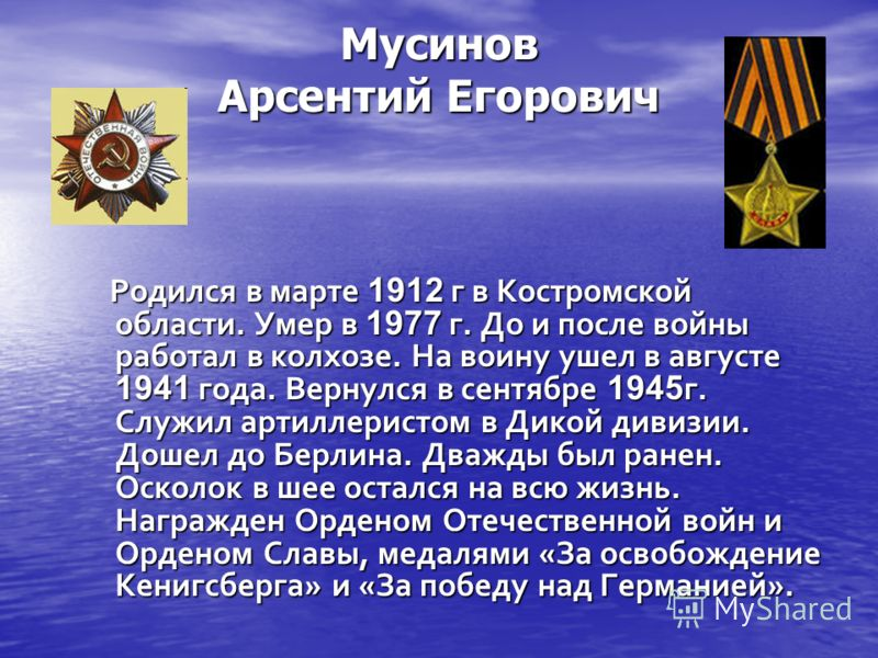 Мусинов Арсентий Егорович Родился в марте 1912 г в Костромской области. Умер в 1977 г. До и после войны работал в колхозе. На воину ушел в августе 1941 года. Вернулся в сентябре 1945 г. Служил артиллеристом в Дикой дивизии. Дошел до Берлина. Дважды б