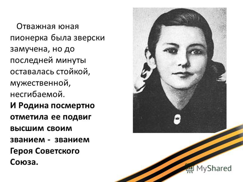 Отважная юная пионерка была зверски замучена, но до последней минуты оставалась стойкой, мужественной, несгибаемой. И Родина посмертно отметила ее подвиг высшим своим званием - званием Героя Советского Союза.
