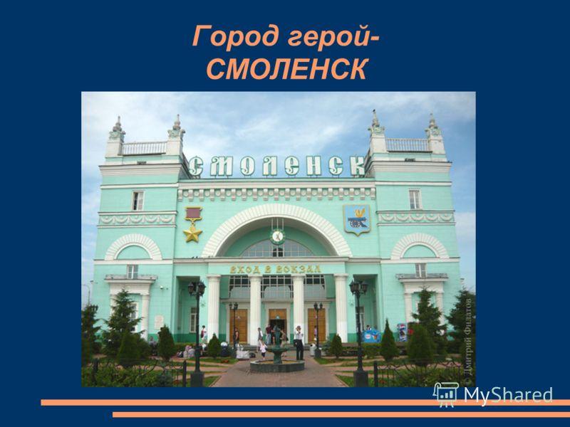 Город герой- СМОЛЕНСК