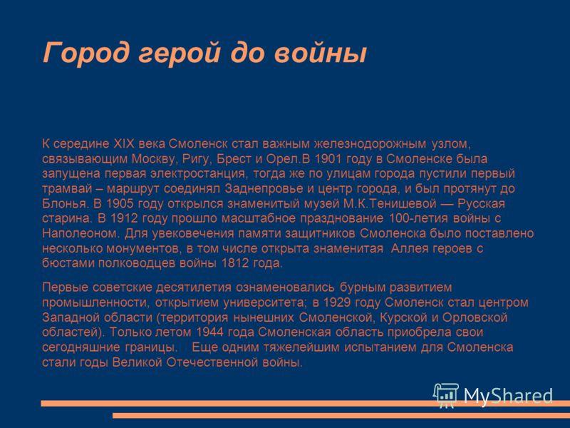 Город герой до войны К середине XIX века Смоленск стал важным железнодорожным узлом, связывающим Москву, Ригу, Брест и Орел.В 1901 году в Смоленске была запущена первая электростанция, тогда же по улицам города пустили первый трамвай – маршрут соедин