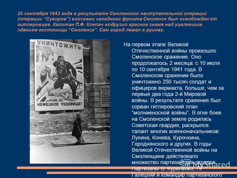 25 сентября 1943 года в результате Смоленской наступательной операции (операции Суворов) войсками западного фронта Смоленск был освобожден от гитлеровцев. Капитан П.Ф. Клепач водрузил красное знамя над уцелевшим зданием гостиницы Смоленск. Сам город