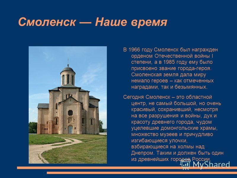 Смоленск Наше время В 1966 году Смоленск был награжден орденом Отечественной войны I степени, а в 1985 году ему было присвоено звание города-героя. Смоленская земля дала миру немало героев – как отмеченных наградами, так и безымянных. Сегодня Смоленс