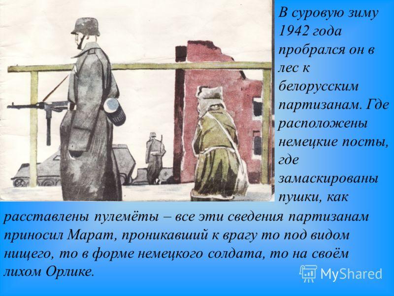 В суровую зиму 1942 года пробрался он в лес к белорусским партизанам. Где расположены немецкие посты, где замаскированы пушки, как расставлены пулемёты – все эти сведения партизанам приносил Марат, проникавший к врагу то под видом нищего, то в форме