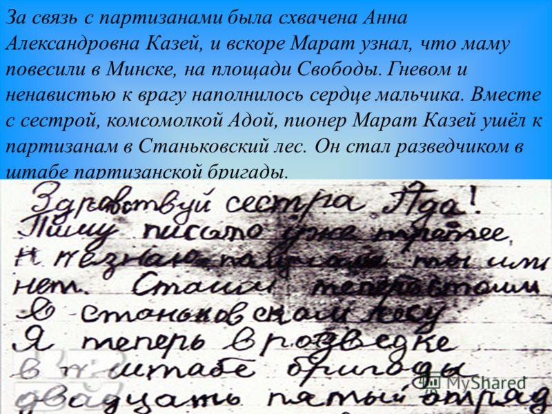 За связь с партизанами была схвачена Анна Александровна Казей, и вскоре Марат узнал, что маму повесили в Минске, на площади Свободы. Гневом и ненавистью к врагу наполнилось сердце мальчика. Вместе с сестрой, комсомолкой Адой, пионер Марат Казей ушёл