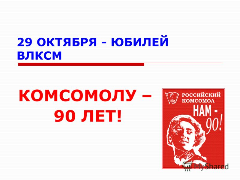 29 ОКТЯБРЯ - ЮБИЛЕЙ ВЛКСМ КОМСОМОЛУ – 90 ЛЕТ!