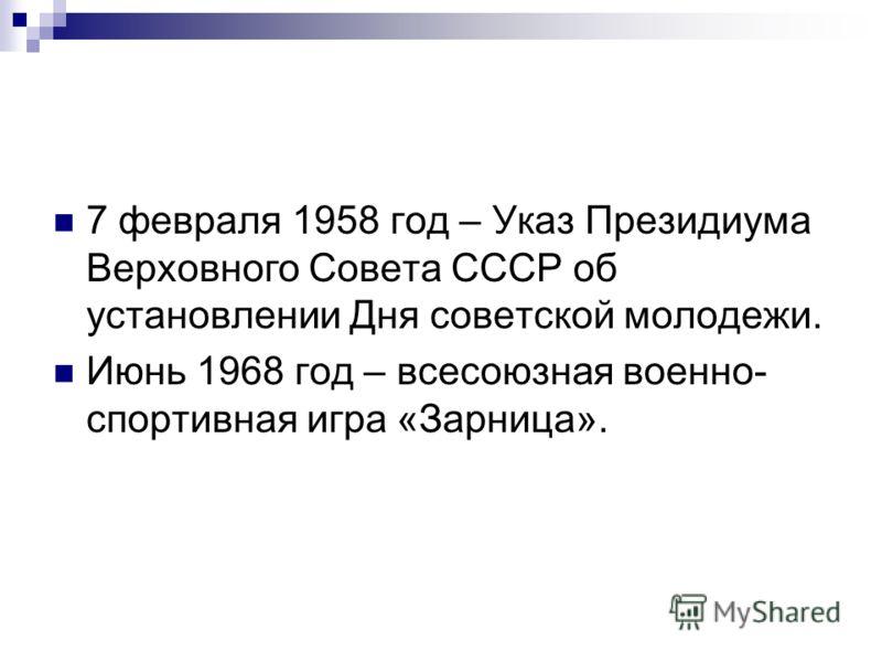 7 февраля 1958 год – Указ Президиума Верховного Совета СССР об установлении Дня советской молодежи. Июнь 1968 год – всесоюзная военно- спортивная игра «Зарница».