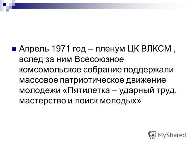 Апрель 1971 год – пленум ЦК ВЛКСМ, вслед за ним Всесоюзное комсомольское собрание поддержали массовое патриотическое движение молодежи «Пятилетка – ударный труд, мастерство и поиск молодых»