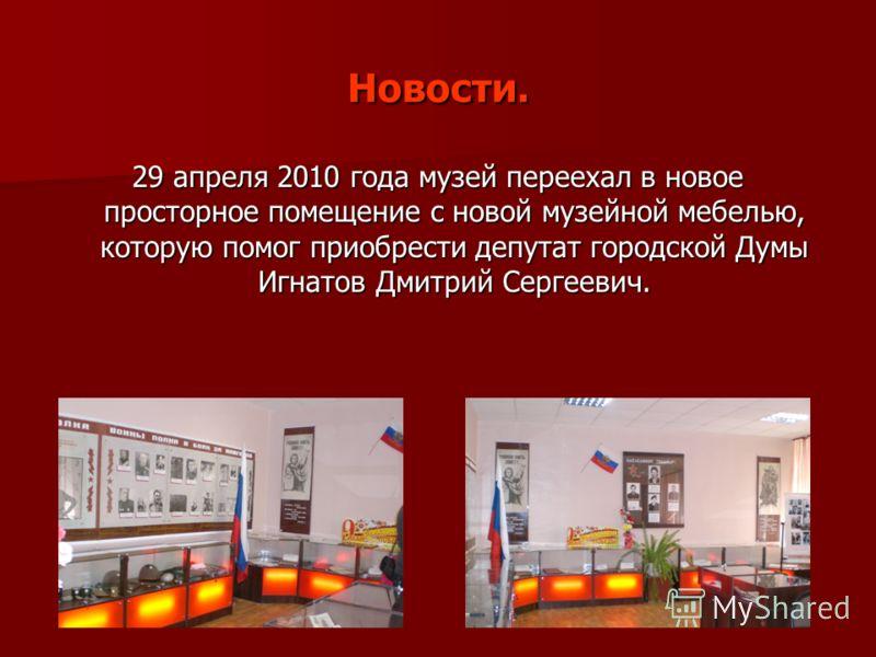 Новости. 29 апреля 2010 года музей переехал в новое просторное помещение с новой музейной мебелью, которую помог приобрести депутат городской Думы Игнатов Дмитрий Сергеевич.