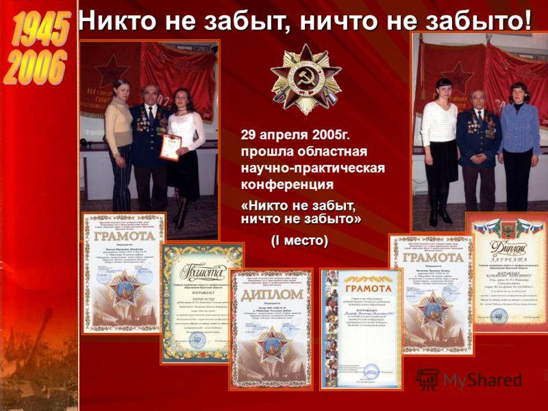 Никто не забыт, ничто не забыто! 29 апреля 2005г. прошла областная научно-практическая конференция «Никто не забыт, ничто не забыто» (I место) (I место)