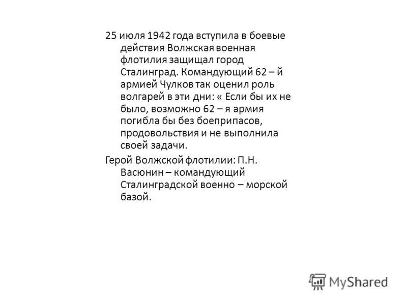 25 июля 1942 года вступила в боевые действия Волжская военная флотилия защищал город Сталинград. Командующий 62 – й армией Чулков так оценил роль волгарей в эти дни: « Если бы их не было, возможно 62 – я армия погибла бы без боеприпасов, продовольств