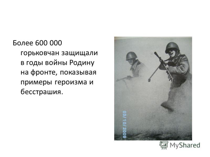 Более 600 000 горьковчан защищали в годы войны Родину на фронте, показывая примеры героизма и бесстрашия.